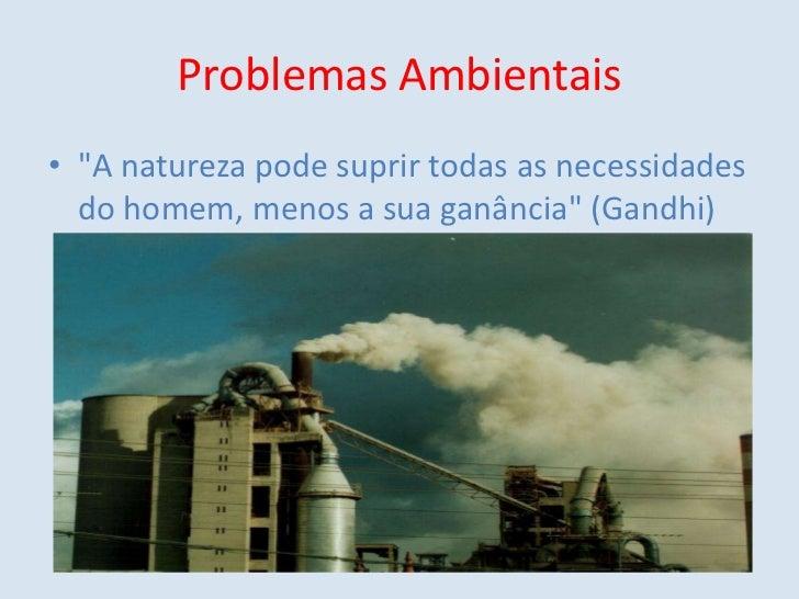 """Problemas Ambientais<br />""""A natureza pode suprir todas as necessidades do homem, menos a sua ganância"""" (Gandhi)<br />"""