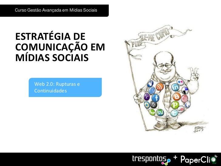 Curso Gestão Avançada em Mídias SociaisESTRATÉGIA DECOMUNICAÇÃO EMMÍDIAS SOCIAIS1        Web 2.0: Rupturas e         Conti...