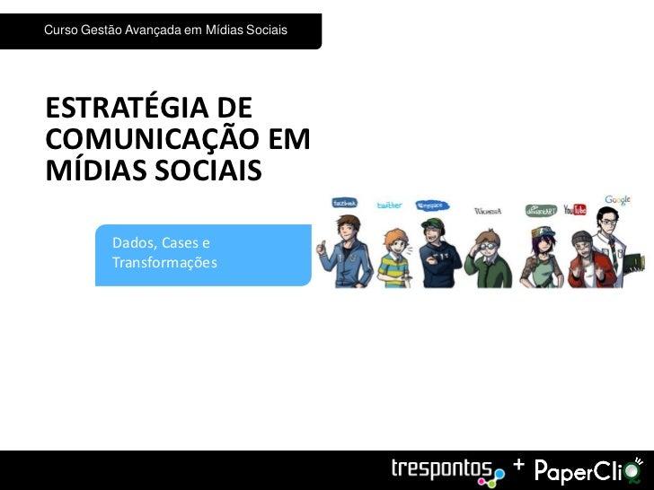Curso Gestão Avançada em Mídias SociaisESTRATÉGIA DECOMUNICAÇÃO EMMÍDIAS SOCIAIS3         Dados, Cases e          Transfor...