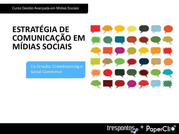 Curso Gestão Avançada em Mídias SociaisESTRATÉGIA DECOMUNICAÇÃO EMMÍDIAS SOCIAIS4         Co-Criação, Crowdsourcing e     ...