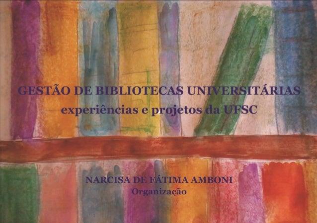 Gestão de Bibliotecas Universitárias  experiências e projetos da UFSC  organizadora  Narcisa de Fátima Amboni  vár ios aut...