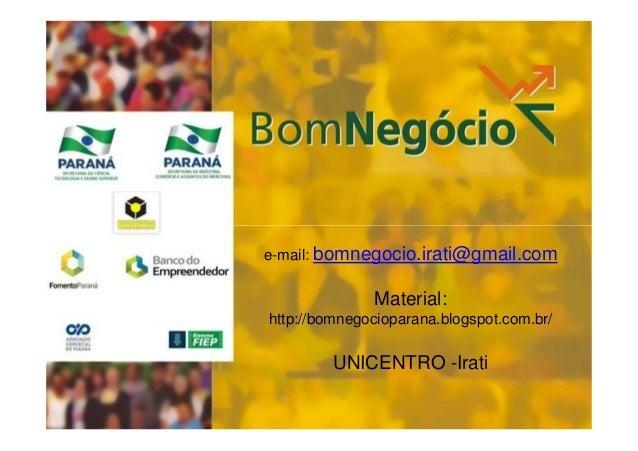e-mail: bomnegocio.irati@gmail.com  Material: http://bomnegocioparana.blogspot.com.br/  UNICENTRO -Irati 1