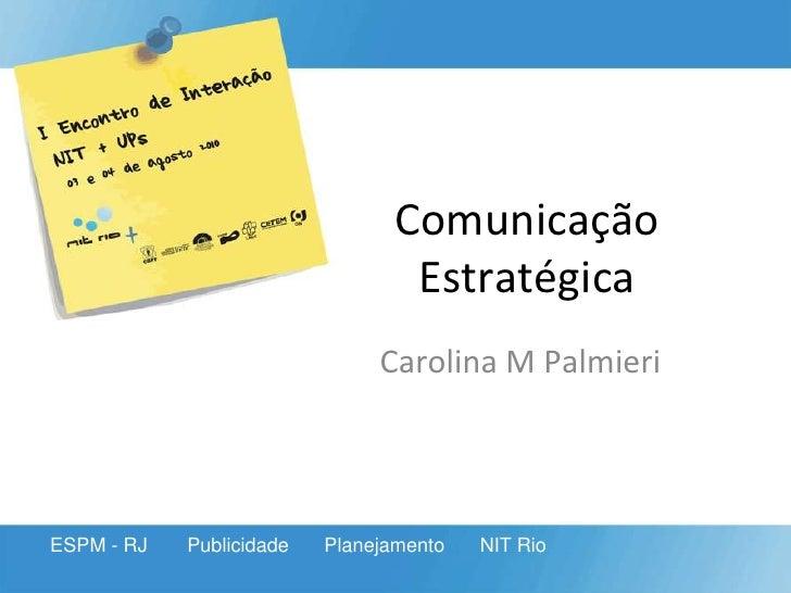 Comunicação Estratégica<br />Carolina M Palmieri<br />ESPM - RJ<br />Publicidade<br />Planejamento<br />NIT Rio<br />