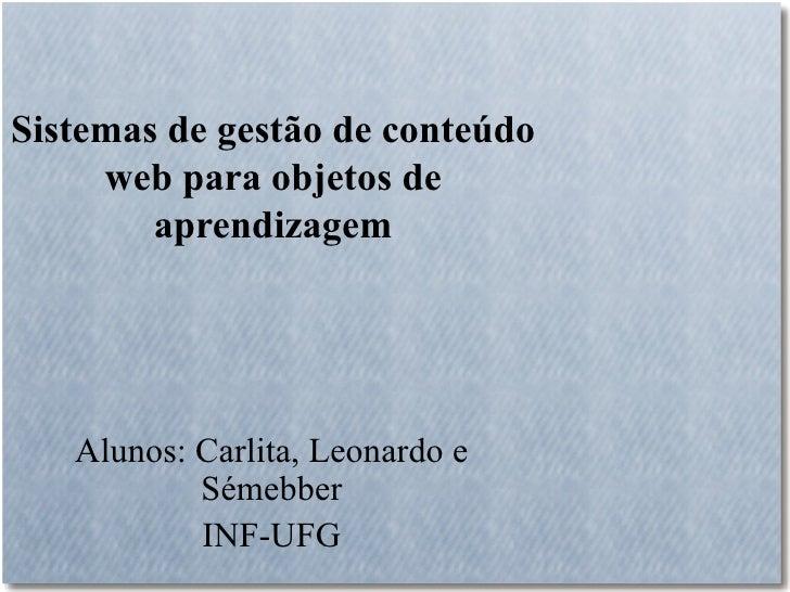 Sistemas de gestão de conteúdo     web para objetos de        aprendizagem   Alunos: Carlita, Leonardo e           Sémebbe...