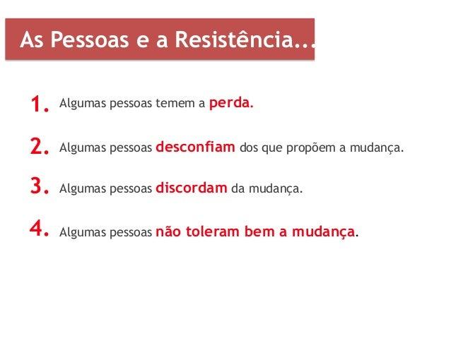 1. 2. 3. 4. As Pessoas e a Resistência... Algumas pessoas temem a perda. Algumas pessoas desconfiam dos que propõem a muda...