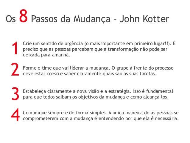Os 8 Passos da Mudança – John Kotter Crie um sentido de urgência (o mais importante em primeiro lugar!!). É preciso que as...