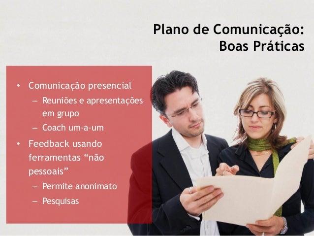 Plano de Comunicação: Boas Práticas • Comunicação presencial – Reuniões e apresentações em grupo – Coach um-a-um • Feedbac...