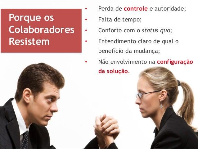 • Perda de controle e autoridade; • Falta de tempo; • Conforto com o status quo; • Entendimento claro de qual o benefício ...