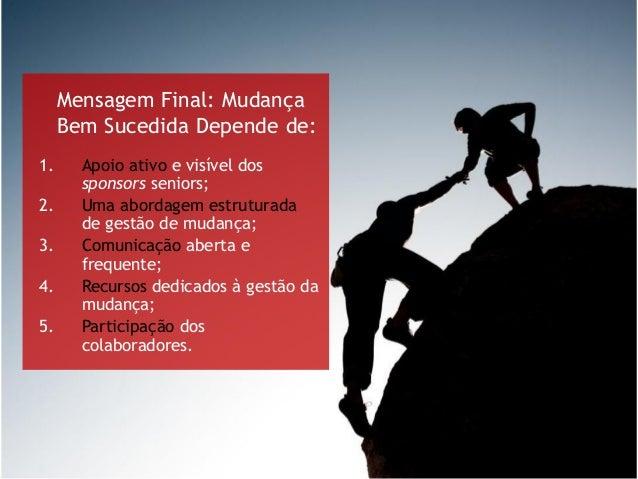 Mensagem Final: Mudança Bem Sucedida Depende de: 1. Apoio ativo e visível dos sponsors seniors; 2. Uma abordagem estrutura...