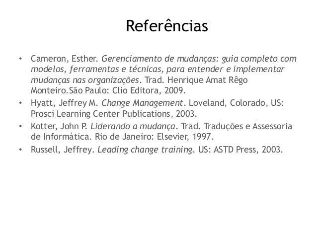 Referências • Cameron, Esther. Gerenciamento de mudanças: guia completo com modelos, ferramentas e técnicas, para entender...
