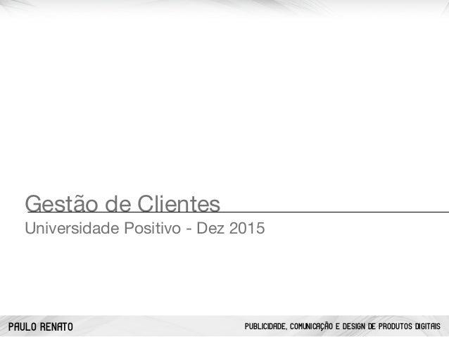 PAULO RENATO PUBLICIDADE, COMUNICAÇÃO E DESIGN DE PRODUTOS DIGITAIS Gestão de Clientes  Universidade Positivo - Dez 2015