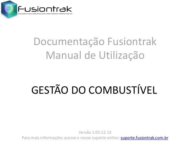Documentação Fusiontrak Manual de Utilização GESTÃO DO COMBUSTÍVEL  Versão 1.05.12.13 Para mais informações acesse o nosso...