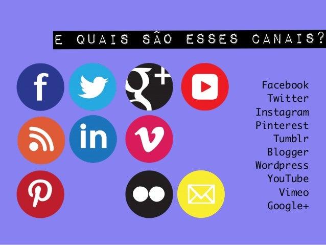 E quais são esses canais?! Facebook Twitter Instagram Pinterest Tumblr Blogger Wordpress YouTube Vimeo Google+