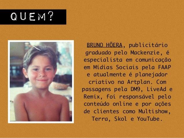 BRUNO HÖERA, publicitário graduado pelo Mackenzie, é especialista em comunicação em Mídias Sociais pela FAAP e atualmente ...