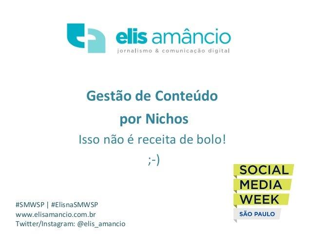Gestão de Conteúdo por Nichos Isso não é receita de bolo! ;-) #SMWSP | #ElisnaSMWSP www.elisamancio.com.br Twitter/Instagr...