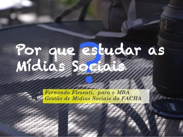?  Por que estudar as Mídias Sociais Fernando Flessati, para o MBA Gestão de Mídias Sociais da FACHA