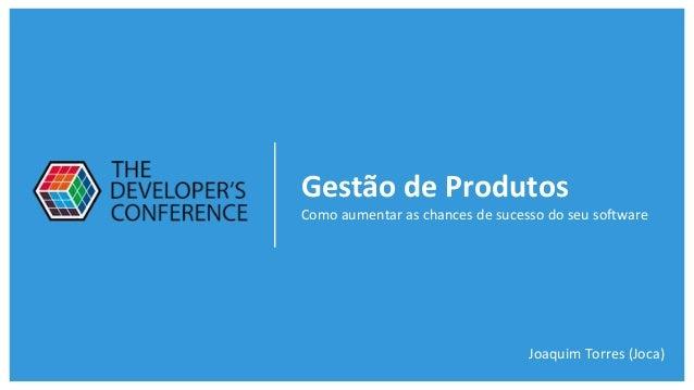 Gestão de Produtos Como aumentar as chances de sucesso do seu software Joaquim Torres (Joca)