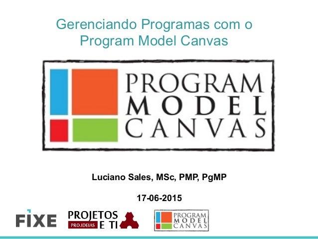 Gerenciando Programas com o Program Model Canvas Luciano Sales, MSc, PMP, PgMP 17-06-2015