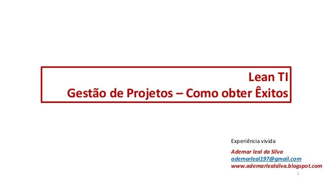 Lean TI Gestão de Projetos – Como obter Êxitos Ademar leal da Silva ademarleal197@gmail.com www.ademarlealsilva.blogspot.c...