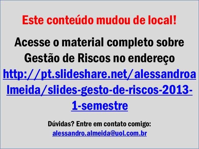 Este conteúdo mudou de local! Acesse o material completo sobre Gestão de Riscos no endereço http://pt.slideshare.net/aless...