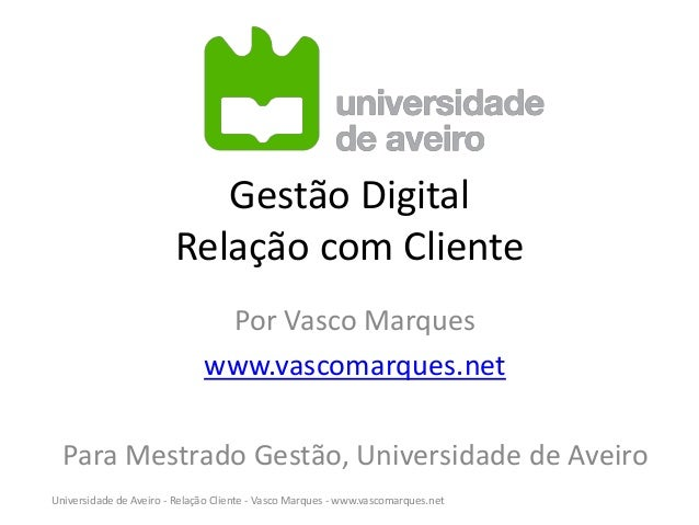 Gestão Digital Relação com Cliente Por Vasco Marques www.vascomarques.net Para Mestrado Gestão, Universidade de Aveiro Uni...