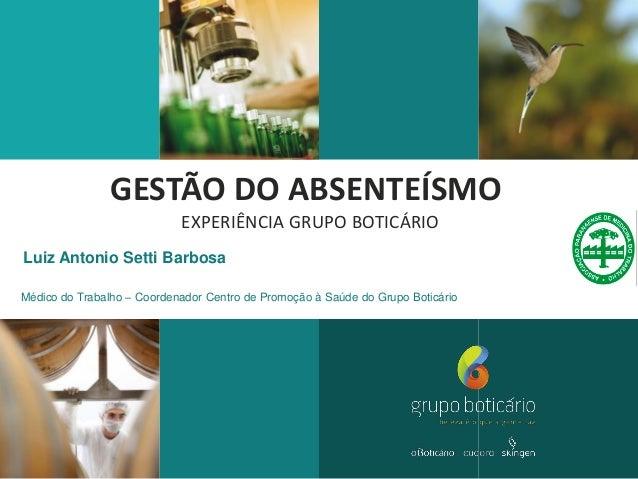 GESTÃO DO ABSENTEÍSMO EXPERIÊNCIA GRUPO BOTICÁRIO Luiz Antonio Setti Barbosa Médico do Trabalho – Coordenador Centro de Pr...