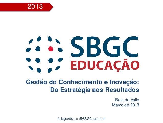2013 #sbgceduc :: @SBGCnacional Gestão do Conhecimento e Inovação: Da Estratégia aos Resultados Beto do Valle Março de 2013
