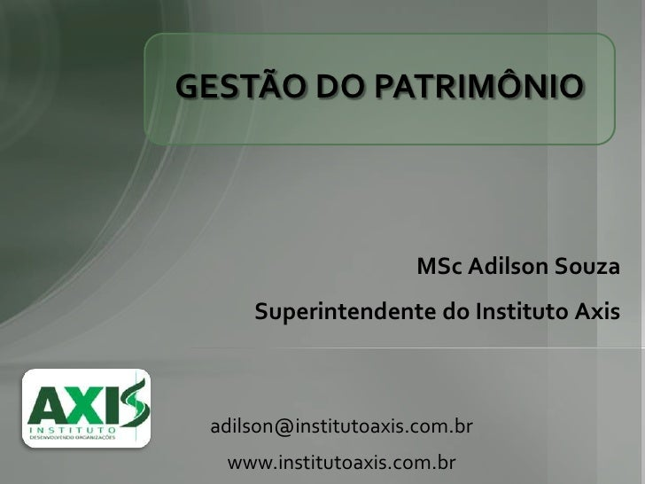 GESTÃO DO PATRIMÔNIO                      MSc Adilson Souza     Superintendente do Instituto Axis adilson@institutoaxis.co...