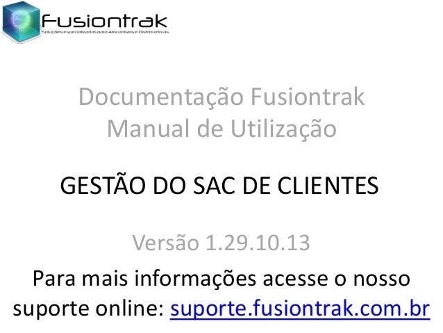 Documentação Fusiontrak Manual de Utilização GESTÃO DO SAC DE CLIENTES Versão 1.29.10.13 Para mais informações acesse o no...