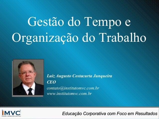 Gestão do Tempo e Organização do Trabalho Luiz Augusto Costacurta Junqueira CEO contato@institutomvc.com.br www.institutom...