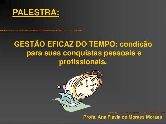 PALESTRA:  GESTÃO EFICAZ DO TEMPO: condição para suas conquistas pessoais e profissionais.  Profa. Ana Flávia de Moraes Mo...