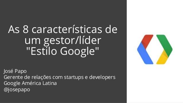 """As 8 características de um gestor/líder """"Estilo Google"""" José Papo Gerente de relações com startups e developers Google Amé..."""