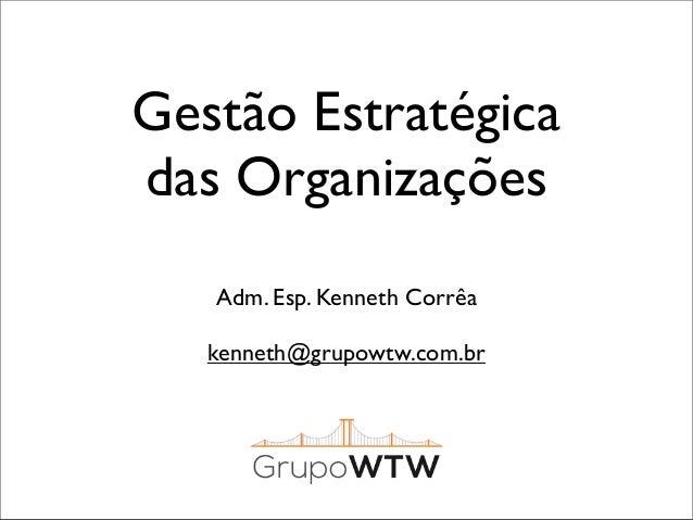 Gestão Estratégica das Organizações Adm. Esp. Kenneth Corrêa kenneth@grupowtw.com.br
