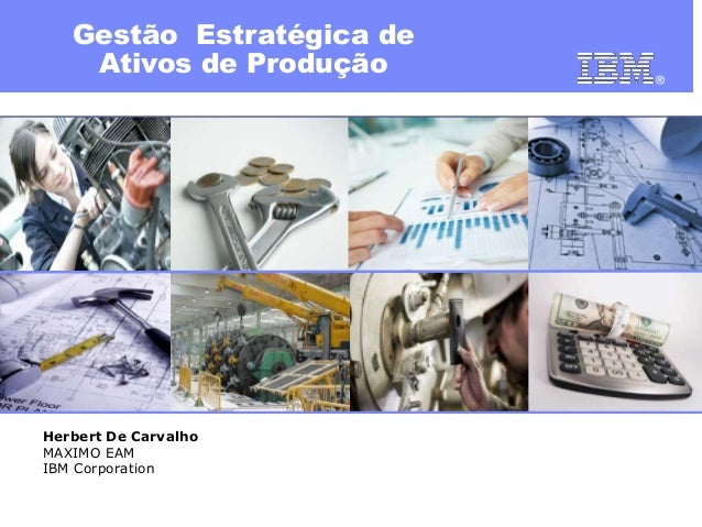 Gestão Estratégica de Ativos de Produção  Herbert De Carvalho MAXIMO EAM IBM Corporation