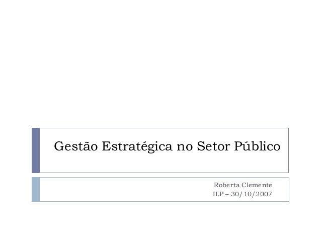 Gestão Estratégica no Setor Público Roberta Clemente ILP – 30/10/2007