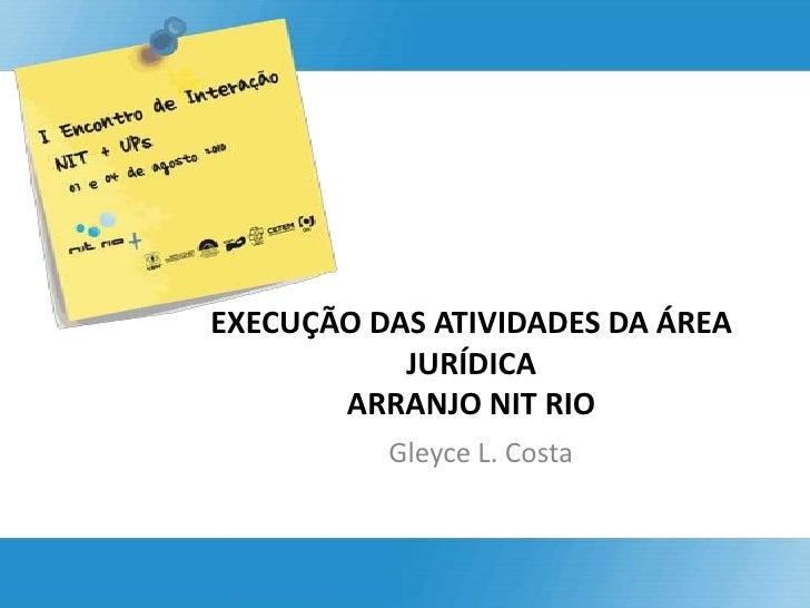EXECUÇÃO DAS ATIVIDADES DA ÁREA JURÍDICA ARRANJO NIT RIO <br />Gleyce L. Costa<br />