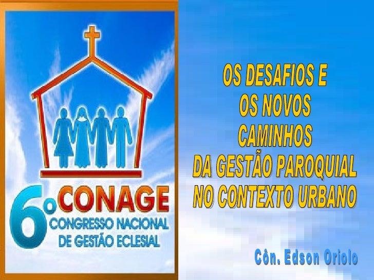 OS DESAFIOS E  OS NOVOS  CAMINHOS  DA GESTÃO PAROQUIAL  NO CONTEXTO URBANO Côn. Edson Oriolo