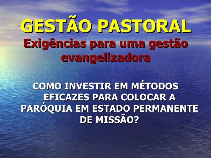 GESTÃO PASTORALExigências para uma gestão      evangelizadora  COMO INVESTIR EM MÉTODOS    EFICAZES PARA COLOCAR APARÓQUIA...