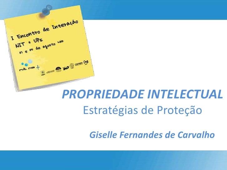 PROPRIEDADE INTELECTUALEstratégias de Proteção<br />Giselle Fernandes de Carvalho<br />