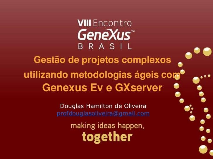 Gestão de projetos complexos utilizando metodologias ágeis comGenexus Ev e GXserver<br />Douglas Hamilton de Oliveira<br /...
