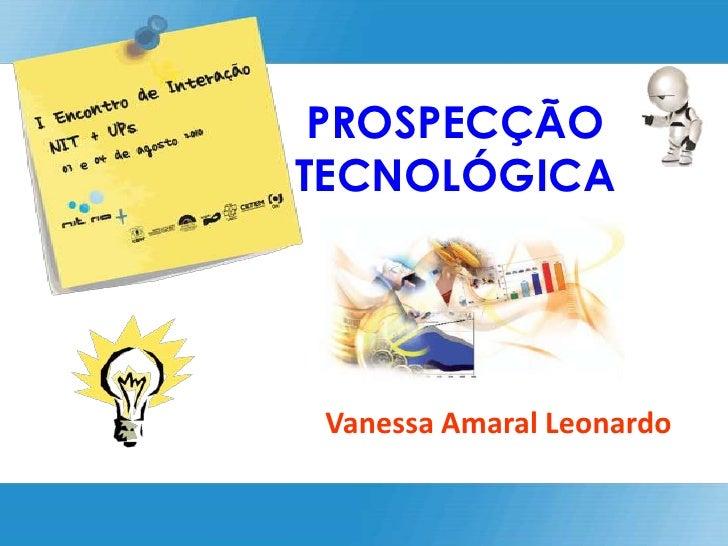 PROSPECÇÃO TECNOLÓGICA<br />Vanessa Amaral Leonardo<br />