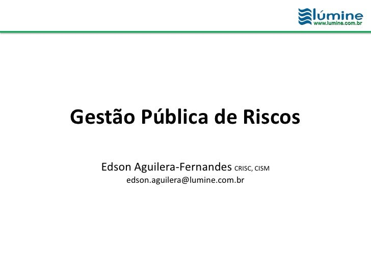 Gestão Pública de Riscos   Edson Aguilera-Fernandes CRISC, CISM        edson.aguilera@lumine.com.br