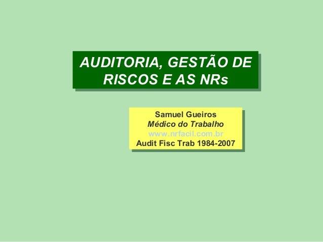 AUDITORIA, GESTÃO DE AUDITORIA, GESTÃO DE RISCOS E AS NRs RISCOS E AS NRs Samuel Gueiros Samuel Gueiros Médico do Trabalho...