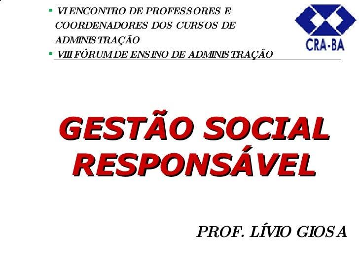 PROF. LÍVIO GIOSA GESTÃO SOCIAL RESPONSÁVEL   <ul><li>VI ENCONTRO DE PROFESSORES E  </li></ul><ul><li>COORDENADORES DOS ...