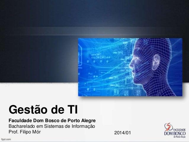 Gestão de TI Faculdade Dom Bosco de Porto Alegre Bacharelado em Sistemas de Informação Prof. Filipo Mór  2014/01