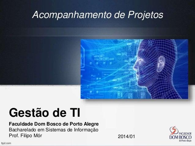 Gestão de TI Faculdade Dom Bosco de Porto Alegre Bacharelado em Sistemas de Informação Prof. Filipo Mór 2014/01 Acompanham...