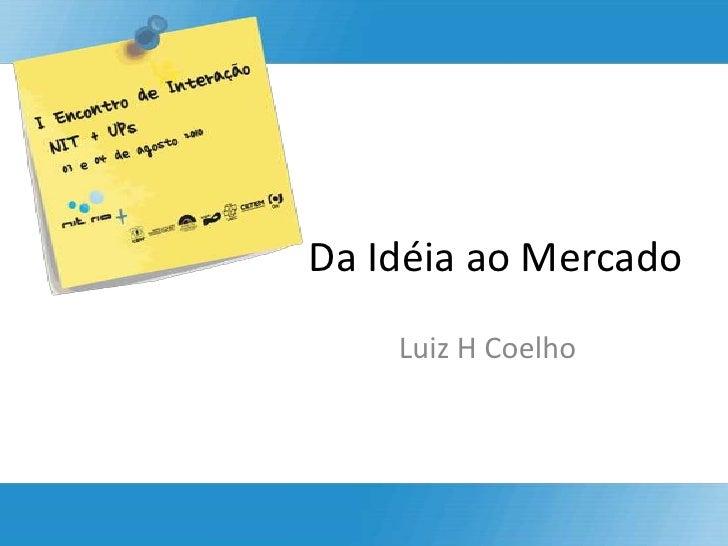 Da Idéia ao Mercado<br />Luiz H Coelho<br />