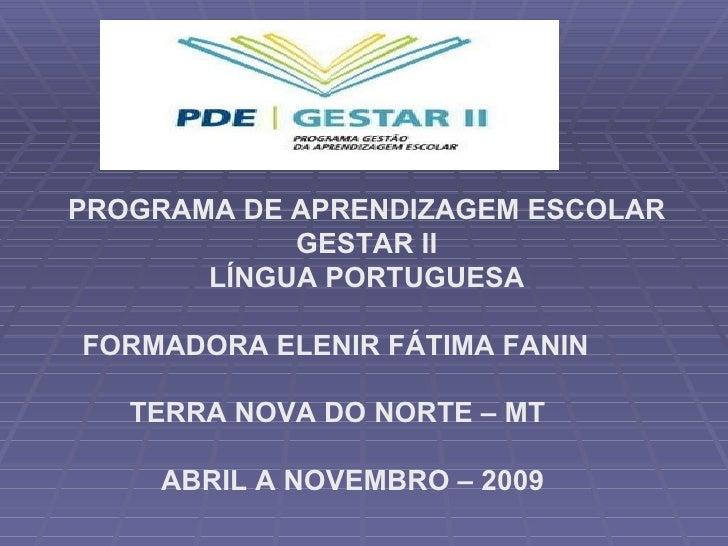 PROGRAMA DE APRENDIZAGEM ESCOLAR GESTAR II LÍNGUA PORTUGUESA FORMADORA ELENIR FÁTIMA FANIN TERRA NOVA DO NORTE – MT ABRIL ...