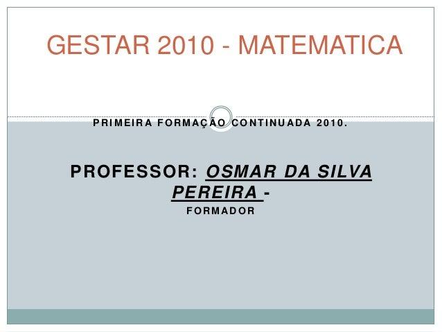 P R I M E I R A F O R M AÇ Ã O C O N T I N U AD A 2 0 1 0 . PROFESSOR: OSMAR DA SILVA PEREIRA - F O R M AD O R GESTAR 2010...