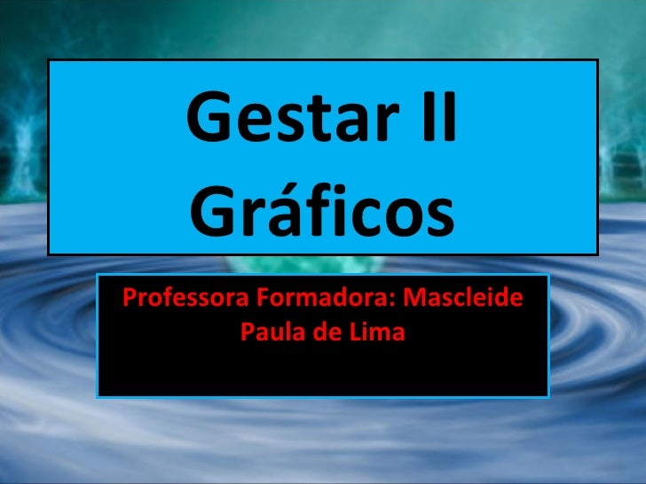 Gestar II Gráficos Professora Formadora: Mascleide Paula de Lima
